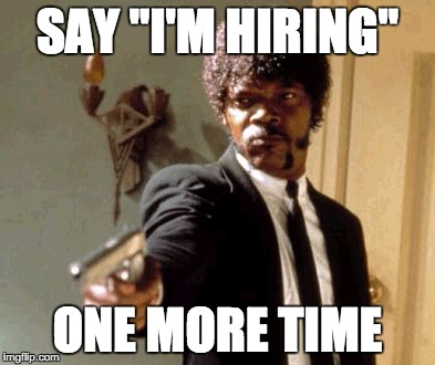 "Say That Again I Dare You Meme |  SAY ""I'M HIRING""; ONE MORE TIME 