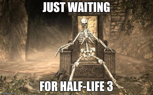 Skyrim Skele | JUST WAITING FOR HALF-LIFE 3 | image tagged in skyrim skele | made w/ Imgflip meme maker