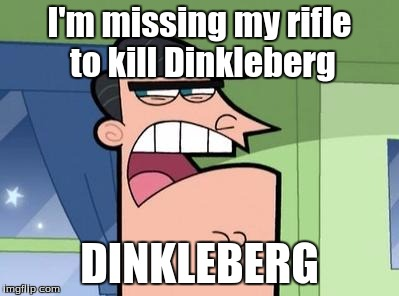 Dinkleberg | I'm missing my rifle to kill Dinkleberg DINKLEBERG | image tagged in dinkleberg | made w/ Imgflip meme maker