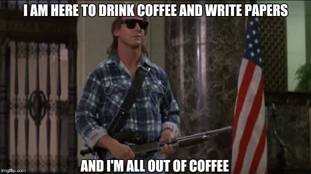 Rowdy Roddy Piper | I AM HERE TO DRINK COFFEE AND WRITE PAPERS AND I'M ALL OUT OF COFFEE | image tagged in rowdy roddy piper | made w/ Imgflip meme maker
