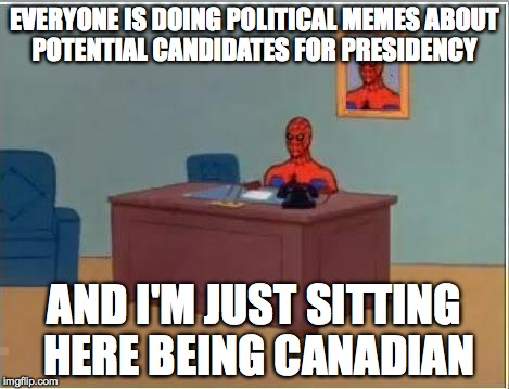 Spiderman Computer Desk Meme | EVERYONE IS DOING POLITICAL MEMES ABOUT POTENTIAL CANDIDATES FOR PRESIDENCY AND I'M JUST SITTING HERE BEING CANADIAN | image tagged in memes,spiderman computer desk,spiderman | made w/ Imgflip meme maker