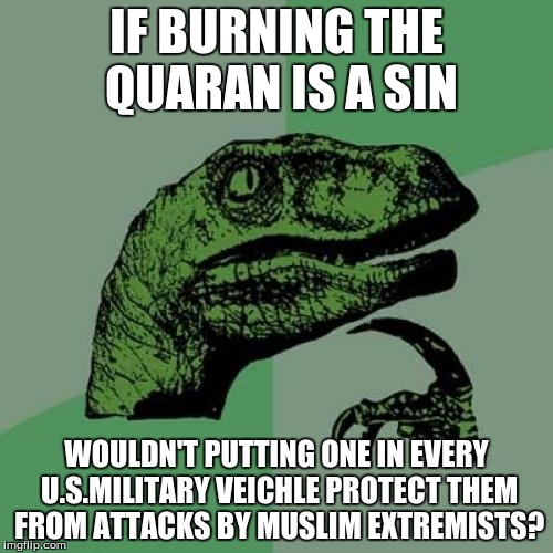 Philosoraptor Meme | IF BURNING THE QUARAN IS A SIN WOULDN'T PUTTING ONE IN EVERY U.S.MILITARY VEICHLE PROTECT THEM FROM ATTACKS BY MUSLIM EXTREMISTS? | image tagged in memes,philosoraptor | made w/ Imgflip meme maker