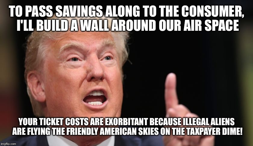 TO PASS SAVINGS ALONG TO THE CONSUMER, I'LL BUILD A WALL AROUND OUR AIR SPACE YOUR TICKET COSTS ARE EXORBITANT BECAUSE ILLEGAL ALIENS ARE FL | made w/ Imgflip meme maker