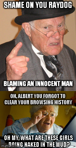 SHAME ON YOU RAYDOG BLAMING AN INNOCENT MAN OH, ALBERT YOU FORGOT TO CLEAR YOUR BROWSING HISTORY OH MY, WHAT ARE THESE GIRLS DOING NAKED IN  | made w/ Imgflip meme maker