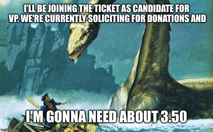 I'LL BE JOINING THE TICKET AS CANDIDATE FOR VP. WE'RE CURRENTLY SOLICITING FOR DONATIONS AND I'M GONNA NEED ABOUT 3.50 | made w/ Imgflip meme maker