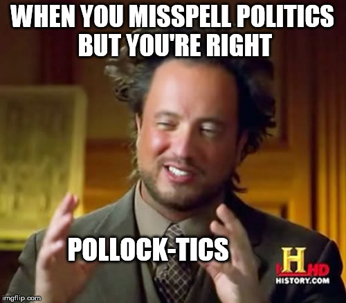Ancient Aliens Meme | WHEN YOU MISSPELL POLITICS BUT YOU'RE RIGHT POLLOCK-TICS | image tagged in memes,ancient aliens | made w/ Imgflip meme maker