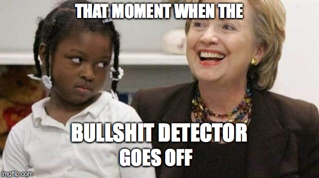 WHAT YOU TALKIN' 'BOUT, HILLARY? | THAT MOMENT WHEN THE BULLSHIT DETECTOR GOES OFF | image tagged in i care about black people,lies | made w/ Imgflip meme maker