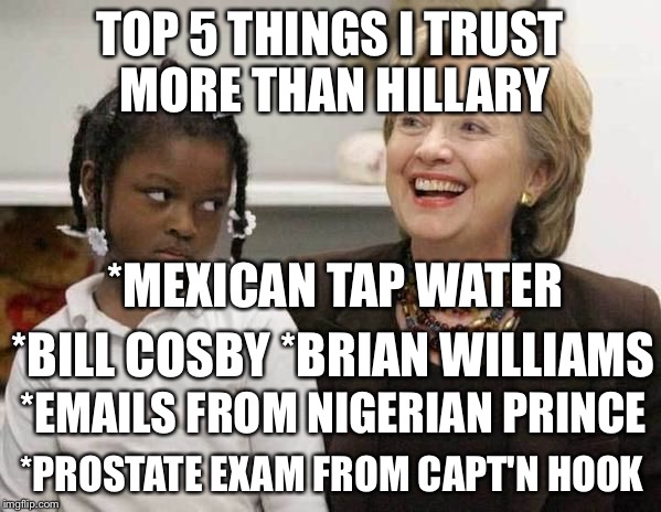 What can I say? | TOP 5 THINGS I TRUST MORE THAN HILLARY *BILL COSBY *BRIAN WILLIAMS *MEXICAN TAP WATER *EMAILS FROM NIGERIAN PRINCE *PROSTATE EXAM FROM CAPT' | image tagged in hillary clinton | made w/ Imgflip meme maker