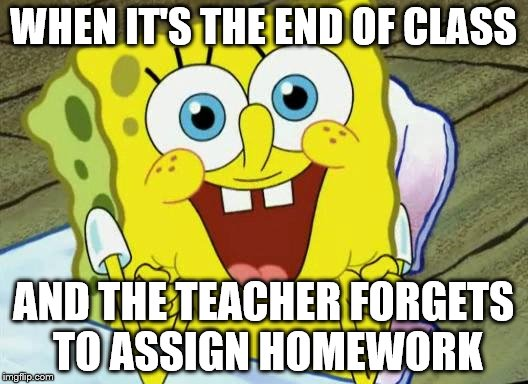 Spongebob hopeful |  WHEN IT'S THE END OF CLASS; AND THE TEACHER FORGETS TO ASSIGN HOMEWORK | image tagged in spongebob hopeful | made w/ Imgflip meme maker