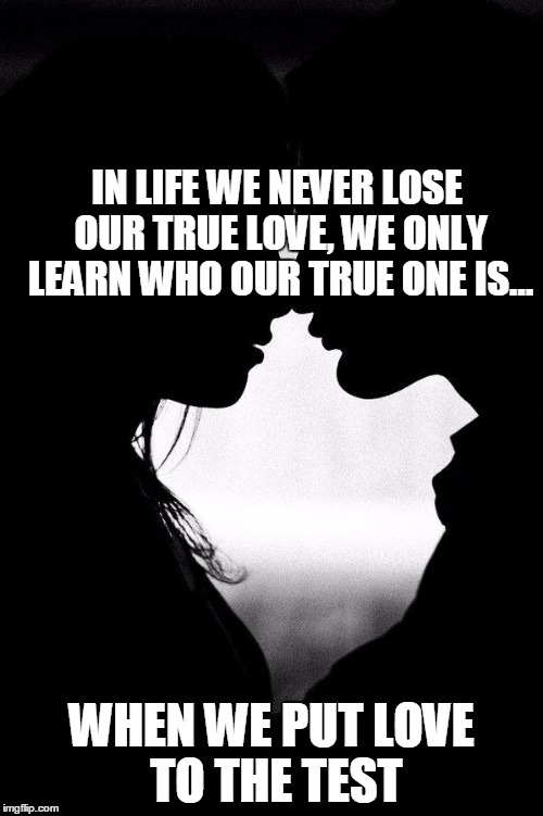 Love |  IN LIFE WE NEVER LOSE OUR TRUE LOVE, WE ONLY LEARN WHO OUR TRUE ONE IS... WHEN WE PUT LOVE TO THE TEST | image tagged in love | made w/ Imgflip meme maker