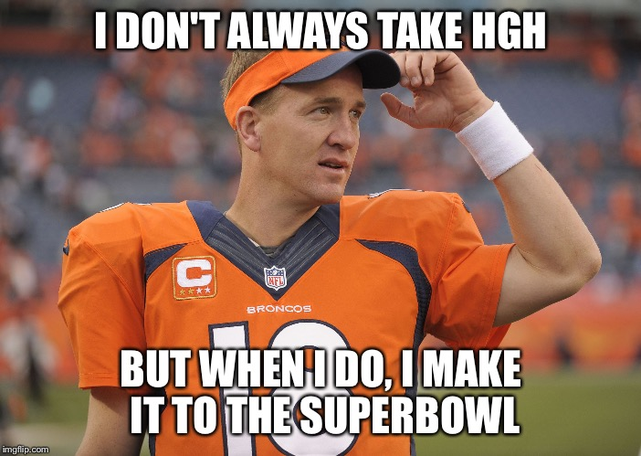 Peyton Manning  | I DON'T ALWAYS TAKE HGH BUT WHEN I DO, I MAKE IT TO THE SUPERBOWL | image tagged in peyton manning | made w/ Imgflip meme maker