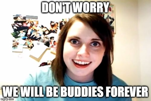 DON'T WORRY WE WILL BE BUDDIES FOREVER | made w/ Imgflip meme maker