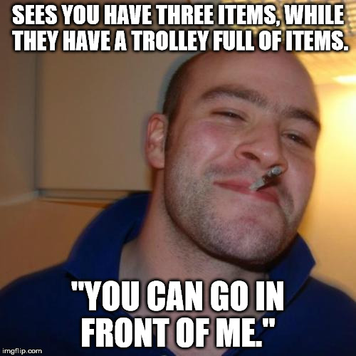"Good Guy Greg Meme | SEES YOU HAVE THREE ITEMS, WHILE THEY HAVE A TROLLEY FULL OF ITEMS. ""YOU CAN GO IN FRONT OF ME."" 