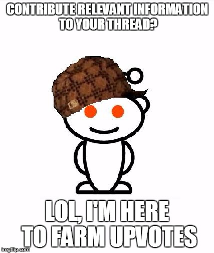 The philosophy of 90% of redditors | CONTRIBUTE RELEVANT INFORMATION TO YOUR THREAD? LOL, I'M HERE TO FARM UPVOTES | image tagged in memes,scumbag redditor,reddit | made w/ Imgflip meme maker