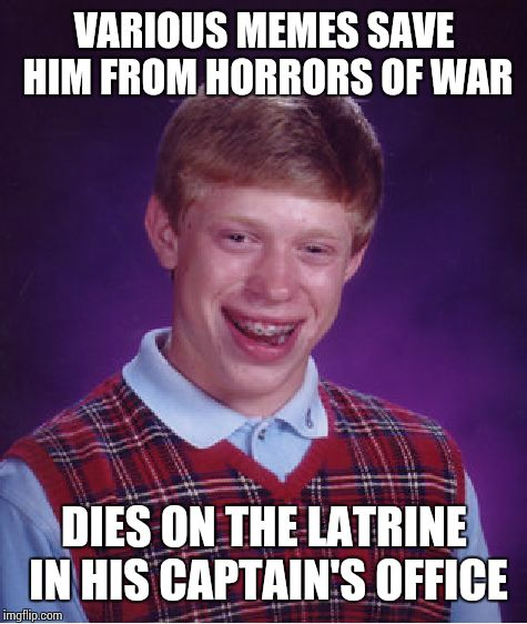 Bad Luck Brian Meme | VARIOUS MEMES SAVE HIM FROM HORRORS OF WAR DIES ON THE LATRINE IN HIS CAPTAIN'S OFFICE | image tagged in memes,bad luck brian | made w/ Imgflip meme maker
