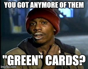 "Y'all Got Any More Of That Meme | YOU GOT ANYMORE OF THEM ""GREEN"" CARDS? 