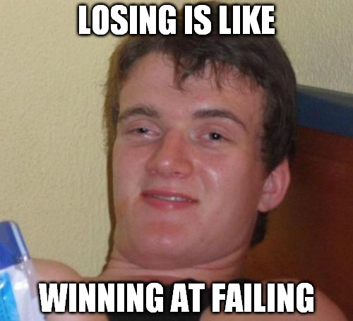 10 Guy Meme | LOSING IS LIKE WINNING AT FAILING | image tagged in memes,10 guy | made w/ Imgflip meme maker