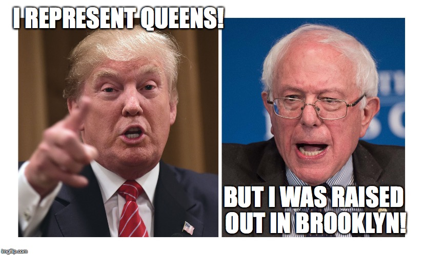 trump queens sanders brooklyn | I REPRESENT QUEENS! BUT I WAS RAISED OUT IN BROOKLYN! | image tagged in trump,sanders,queens,brooklyn | made w/ Imgflip meme maker