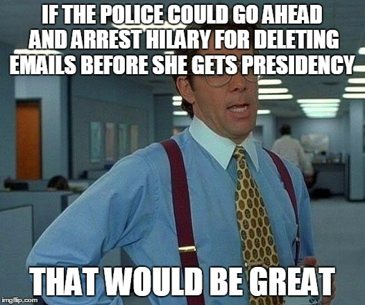 That Would Be Great Meme | IF THE POLICE COULD GO AHEAD AND ARREST HILARY FOR DELETING EMAILS BEFORE SHE GETS PRESIDENCY THAT WOULD BE GREAT | image tagged in memes,that would be great | made w/ Imgflip meme maker