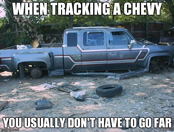 WHEN TRACKING A CHEVY YOU USUALLY DON'T HAVE TO GO FAR | image tagged in chevy sucks,chevy trucks,chevy | made w/ Imgflip meme maker