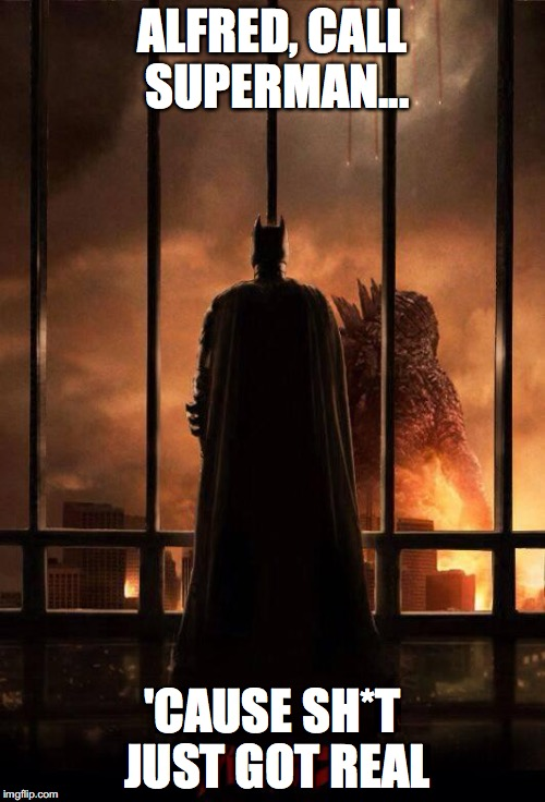 Godzilla Batman  | ALFRED, CALL SUPERMAN... 'CAUSE SH*T JUST GOT REAL | image tagged in godzilla batman | made w/ Imgflip meme maker