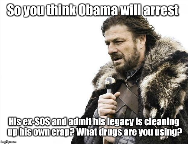 Brace Yourselves X is Coming Meme | So you think Obama will arrest His ex-SOS and admit his legacy is cleaning up his own crap? What drugs are you using? | image tagged in memes,brace yourselves x is coming | made w/ Imgflip meme maker