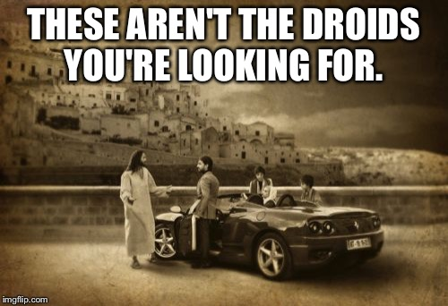 Jesus Talking To Cool Dude | THESE AREN'T THE DROIDS YOU'RE LOOKING FOR. | image tagged in memes,jesus talking to cool dude | made w/ Imgflip meme maker