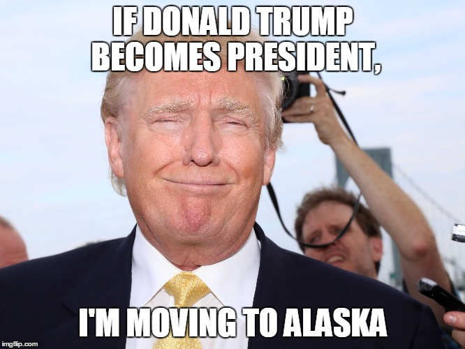 If Donald Trump |  IF DONALD TRUMP BECOMES PRESIDENT, I'M MOVING TO ALASKA | image tagged in donald trump,stupidity | made w/ Imgflip meme maker