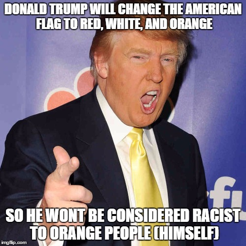 if don t here becomes president... | DONALD TRUMP WILL CHANGE THE AMERICAN FLAG TO RED, WHITE, AND ORANGE SO HE WONT BE CONSIDERED RACIST TO ORANGE PEOPLE (HIMSELF) | image tagged in donald trump,racist,funny,american flag,memes,trump 2016 | made w/ Imgflip meme maker