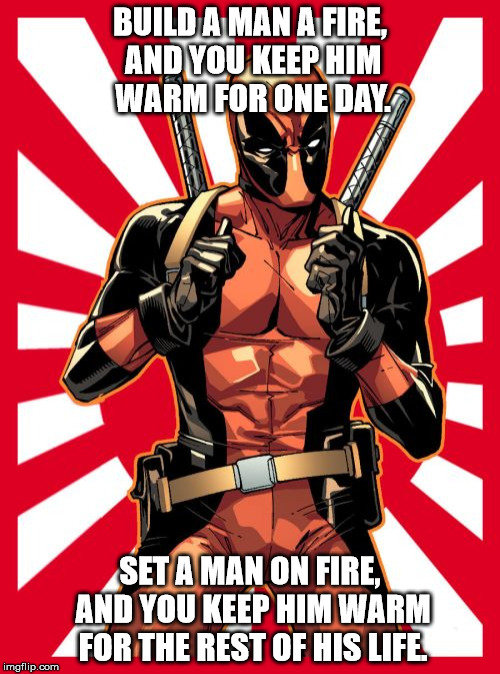Deadpool Pick Up Lines | BUILD A MAN A FIRE, AND YOU KEEP HIM WARM FOR ONE DAY. SET A MAN ON FIRE, AND YOU KEEP HIM WARM FOR THE REST OF HIS LIFE. | image tagged in memes,deadpool pick up lines | made w/ Imgflip meme maker