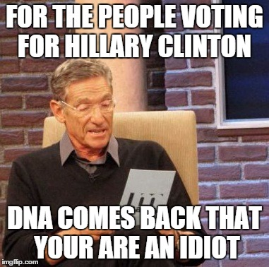 Maury Lie Detector Meme | FOR THE PEOPLE VOTING FOR HILLARY CLINTON DNA COMES BACK THAT YOUR ARE AN IDIOT | image tagged in memes,maury lie detector | made w/ Imgflip meme maker