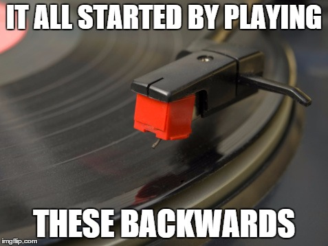 playing record | IT ALL STARTED BY PLAYING THESE BACKWARDS | image tagged in playing record | made w/ Imgflip meme maker