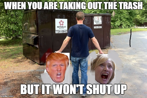 Make Sure You Don't Put That in The Recycling Bin  | WHEN YOU ARE TAKING OUT THE TRASH BUT IT WON'T SHUT UP | image tagged in taking out the trash,donald trump,hillary clinton | made w/ Imgflip meme maker