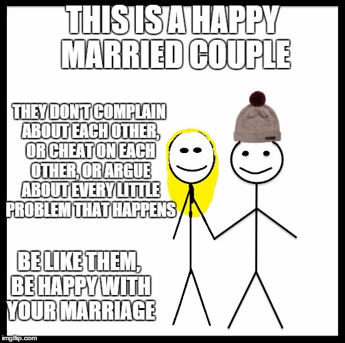 Be Like Bill Couple Happy |  THIS IS A HAPPY MARRIED COUPLE; THEY DON'T COMPLAIN ABOUT EACH OTHER, OR CHEAT ON EACH OTHER, OR ARGUE ABOUT EVERY LITTLE PROBLEM THAT HAPPENS; BE LIKE THEM, BE HAPPY WITH YOUR MARRIAGE | image tagged in be like bill couple happy,marriage,happy couple | made w/ Imgflip meme maker