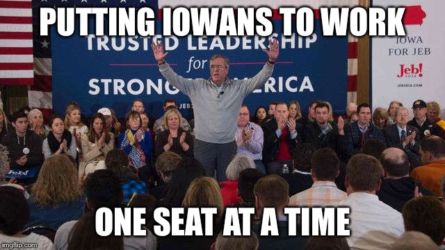 Jeb!  | PUTTING IOWANS TO WORK ONE SEAT AT A TIME | image tagged in jeb,jeb bush,politics,iowa,republicans,america | made w/ Imgflip meme maker