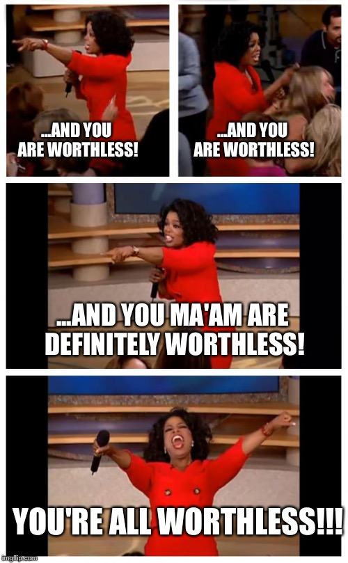 Oprah judges us all |  ...AND YOU ARE WORTHLESS! ...AND YOU ARE WORTHLESS! ...AND YOU MA'AM ARE DEFINITELY WORTHLESS! YOU'RE ALL WORTHLESS!!! | image tagged in memes,oprah you get a car everybody gets a car,oprah,you're worthless,oprah judges us all | made w/ Imgflip meme maker