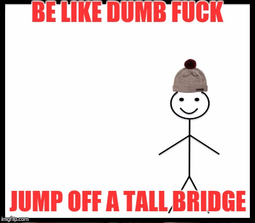 BE LIKE DUMB F**K JUMP OFF A TALL BRIDGE | made w/ Imgflip meme maker