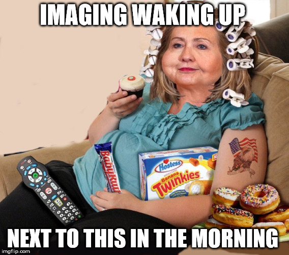 just imagine  | IMAGING WAKING UP NEXT TO THIS IN THE MORNING | image tagged in foood,clinton,fat,Funnypics | made w/ Imgflip meme maker