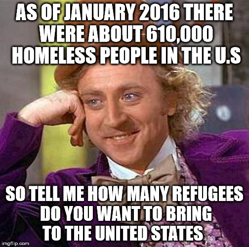 Homeless and refugees  | AS OF JANUARY 2016 THERE WERE ABOUT 610,000 HOMELESS PEOPLE IN THE U.S SO TELL ME HOW MANY REFUGEES DO YOU WANT TO BRING TO THE UNITED STATE | image tagged in memes,creepy condescending wonka | made w/ Imgflip meme maker
