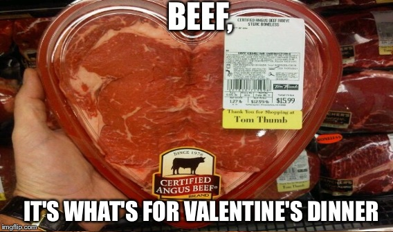 BEEF, IT'S WHAT'S FOR VALENTINE'S DINNER | made w/ Imgflip meme maker
