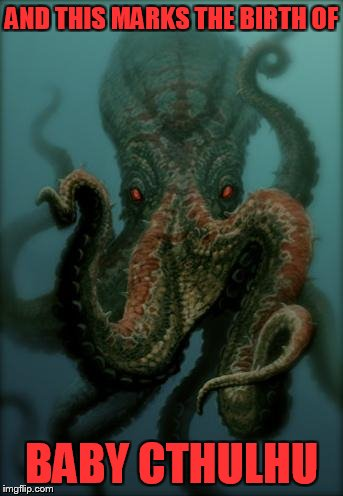 Octopus |  AND THIS MARKS THE BIRTH OF; BABY CTHULHU | image tagged in octopus | made w/ Imgflip meme maker