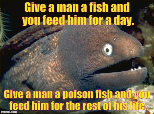 Bad Joke Eel Meme | Give a man a fish and you feed him for a day. Give a man a poison fish and you feed him for the rest of his life. | image tagged in memes,bad joke eel | made w/ Imgflip meme maker