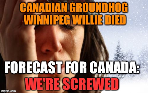 1st World Canadian Problems |  CANADIAN GROUNDHOG WINNIPEG WILLIE DIED; FORECAST FOR CANADA:; WE'RE SCREWED | image tagged in memes,1st world canadian problems,AdviceAnimals | made w/ Imgflip meme maker