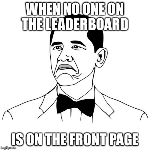 I've noticed this has been happening lately | WHEN NO ONE ON THE LEADERBOARD IS ON THE FRONT PAGE | image tagged in memes,not bad obama,imgflip | made w/ Imgflip meme maker