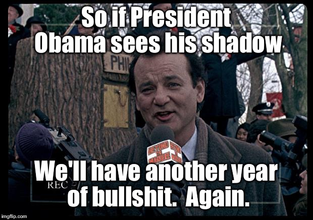 Groundhog politics | So if President Obama sees his shadow We'll have another year of bullshit.  Again. | image tagged in it's groundhog day again,obama,groundhog day | made w/ Imgflip meme maker