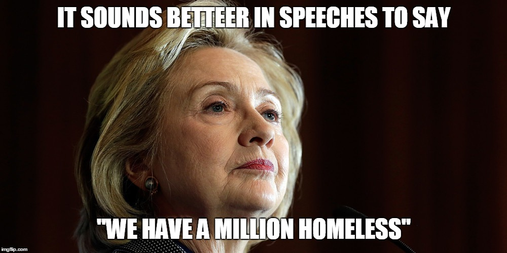 "IT SOUNDS BETTEER IN SPEECHES TO SAY ""WE HAVE A MILLION HOMELESS"" 