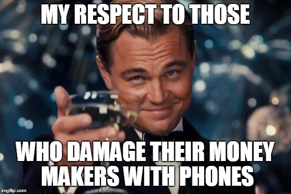 Leonardo Dicaprio Cheers Meme | MY RESPECT TO THOSE WHO DAMAGE THEIR MONEY MAKERS WITH PHONES | image tagged in memes,leonardo dicaprio cheers | made w/ Imgflip meme maker