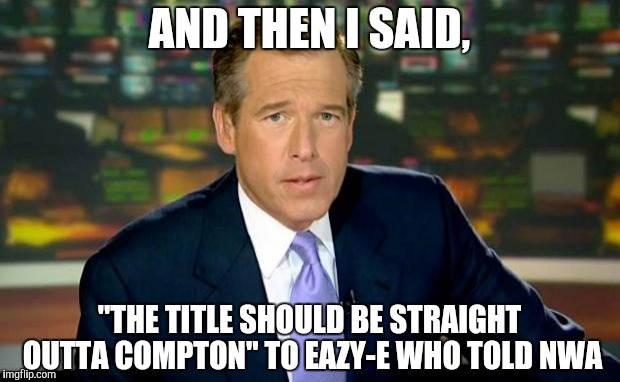 "Brian Williams Was There Meme | AND THEN I SAID, ""THE TITLE SHOULD BE STRAIGHT OUTTA COMPTON"" TO EAZY-E WHO TOLD NWA 