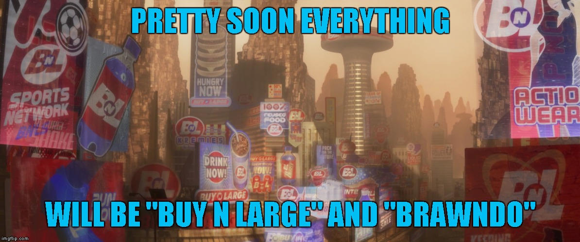 "PRETTY SOON EVERYTHING WILL BE ""BUY N LARGE"" AND ""BRAWNDO"" 