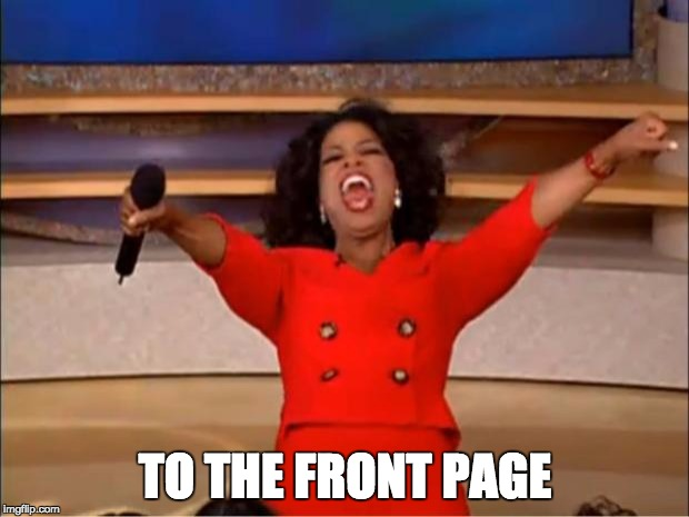 Oprah You Get A Meme | TO THE FRONT PAGE | image tagged in memes,oprah you get a | made w/ Imgflip meme maker
